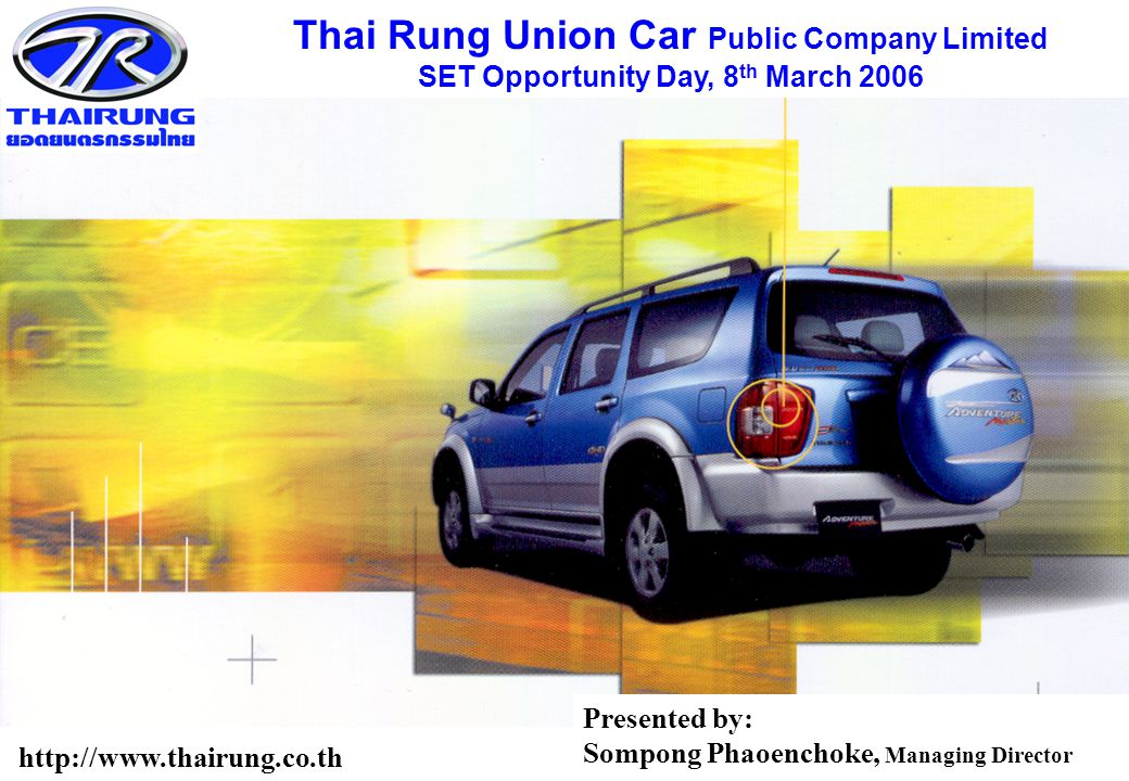 0 Thai Rung Union Car Public Company Limited SET Opportunity Day, 8 th March 2006 http://www.thairung.co.th Presented by: Sompong Phaoenchoke, Managing Director