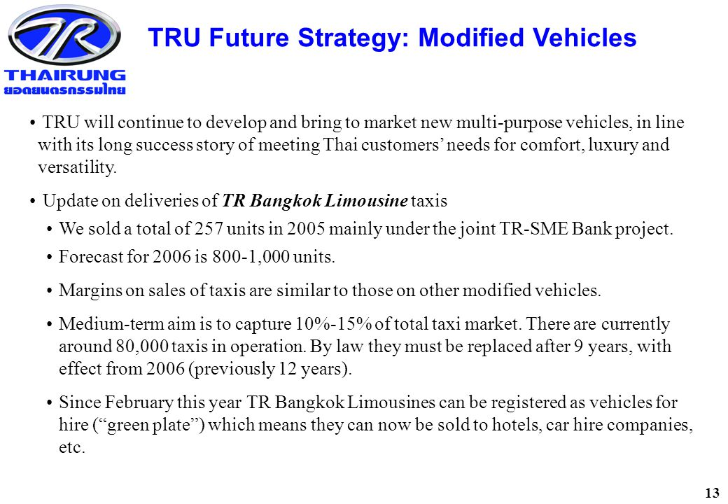 13 TRU Future Strategy: Modified Vehicles TRU will continue to develop and bring to market new multi-purpose vehicles, in line with its long success story of meeting Thai customers' needs for comfort, luxury and versatility.
