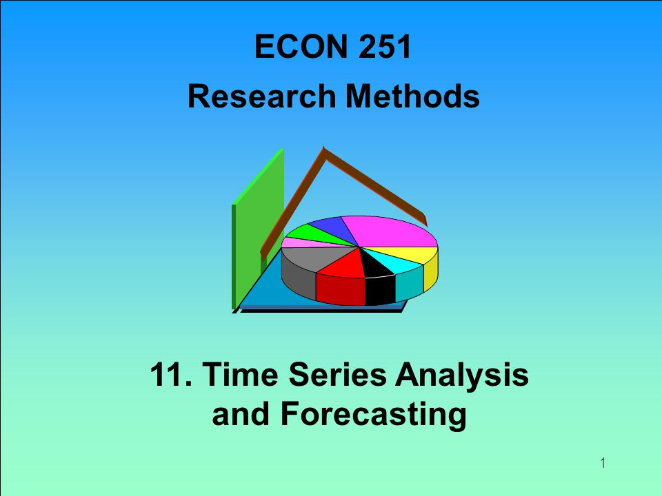 1 11. Time Series Analysis and Forecasting ECON 251 Research Methods