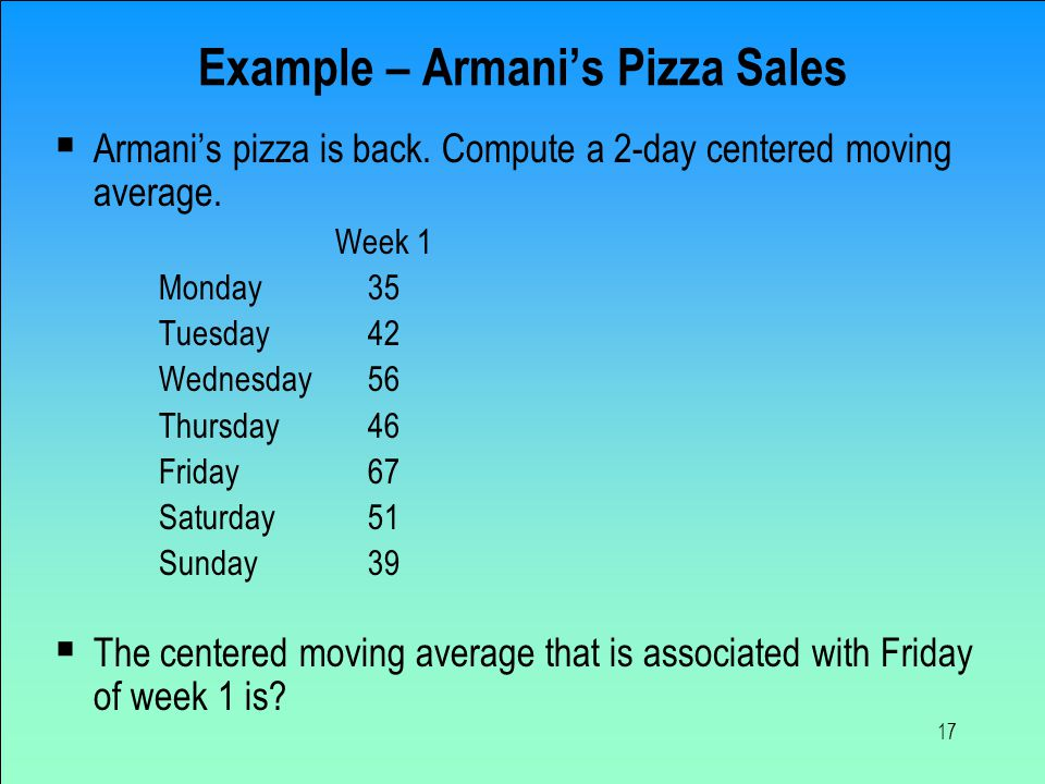 17 Example – Armani's Pizza Sales  Armani's pizza is back. Compute a 2-day centered moving average. Week 1 Monday35 Tuesday42 Wednesday56 Thursday46