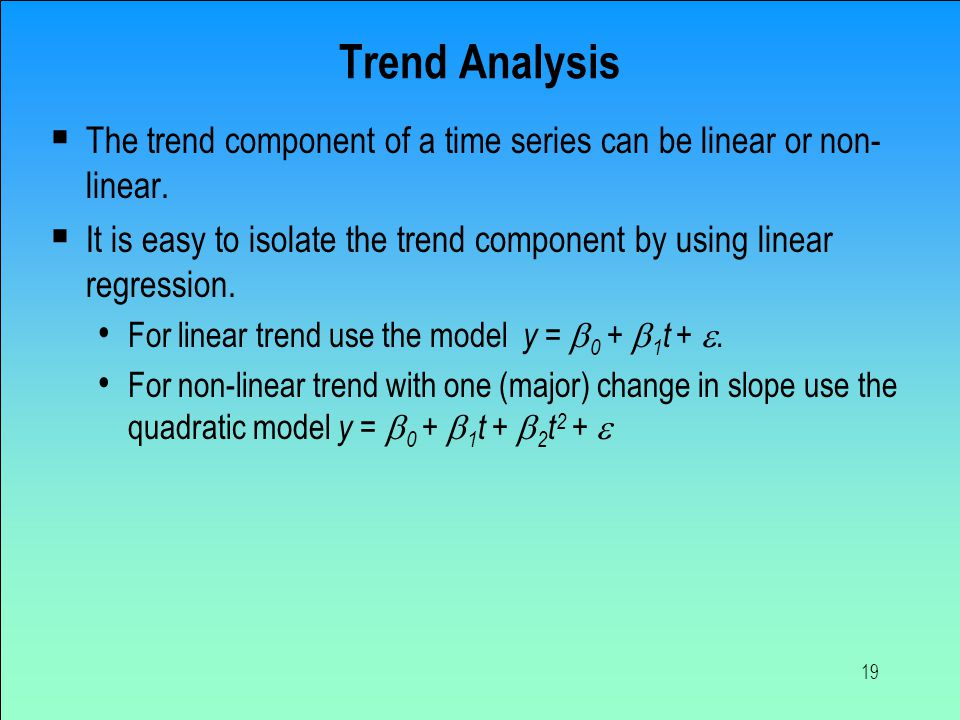 19 Trend Analysis  The trend component of a time series can be linear or non- linear.  It is easy to isolate the trend component by using linear reg