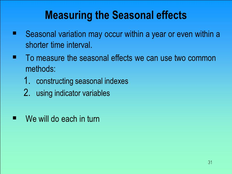 31 Measuring the Seasonal effects  Seasonal variation may occur within a year or even within a shorter time interval.  To measure the seasonal effec