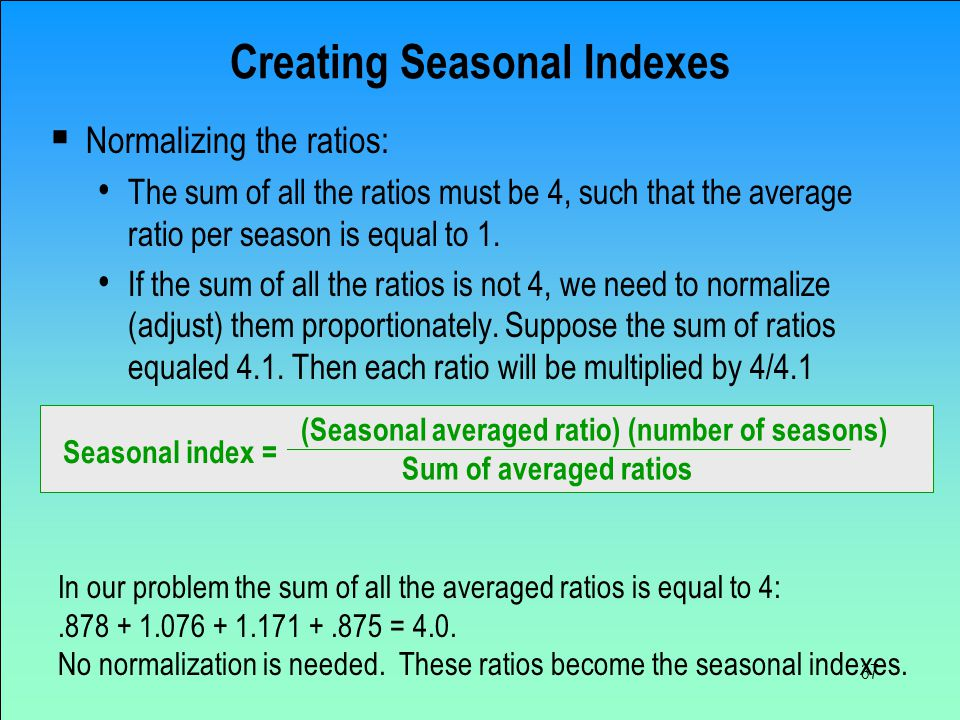 37 Creating Seasonal Indexes  Normalizing the ratios: The sum of all the ratios must be 4, such that the average ratio per season is equal to 1. If t