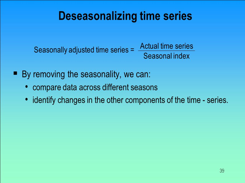 39 Deseasonalizing time series  By removing the seasonality, we can: compare data across different seasons identify changes in the other components o