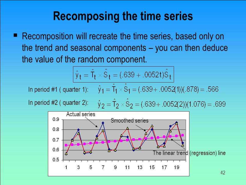 42 Recomposing the time series  Recomposition will recreate the time series, based only on the trend and seasonal components – you can then deduce th