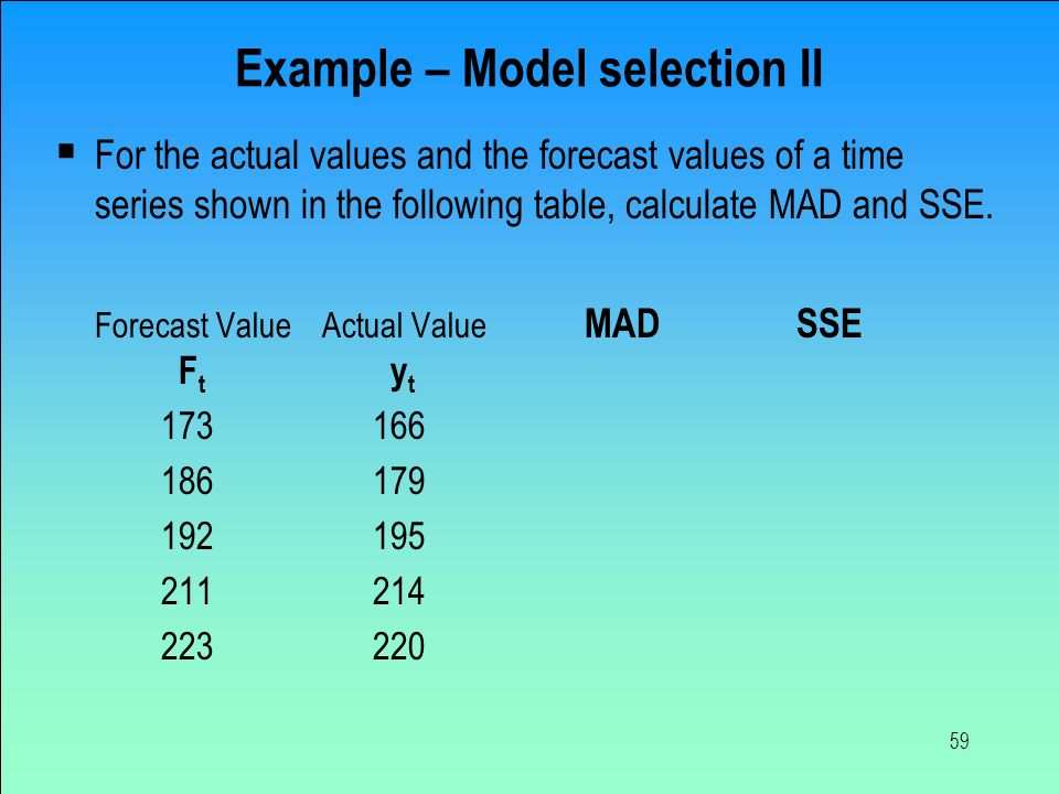 59 Example – Model selection II  For the actual values and the forecast values of a time series shown in the following table, calculate MAD and SSE.
