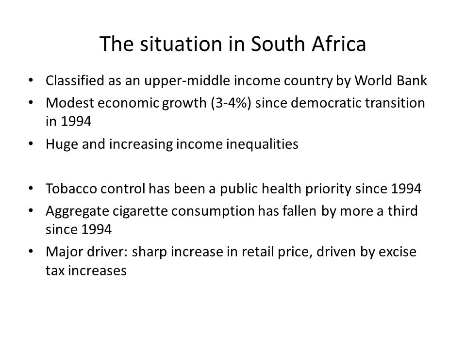 The situation in South Africa Classified as an upper-middle income country by World Bank Modest economic growth (3-4%) since democratic transition in 1994 Huge and increasing income inequalities Tobacco control has been a public health priority since 1994 Aggregate cigarette consumption has fallen by more a third since 1994 Major driver: sharp increase in retail price, driven by excise tax increases