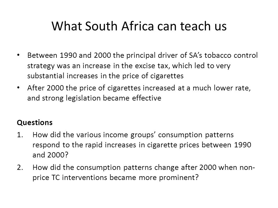 What South Africa can teach us Between 1990 and 2000 the principal driver of SA's tobacco control strategy was an increase in the excise tax, which le
