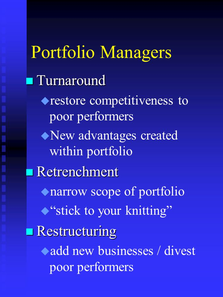 Portfolio Managers n Turnaround u u restore competitiveness to poor performers u u New advantages created within portfolio n Retrenchment u u narrow scope of portfolio u u stick to your knitting n Restructuring u u add new businesses / divest poor performers