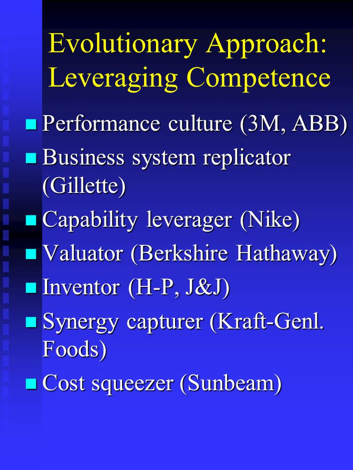 Evolutionary Approach: Leveraging Competence n Performance culture (3M, ABB) n Business system replicator (Gillette) n Capability leverager (Nike) n Valuator (Berkshire Hathaway) n Inventor (H-P, J&J) n Synergy capturer (Kraft-Genl.