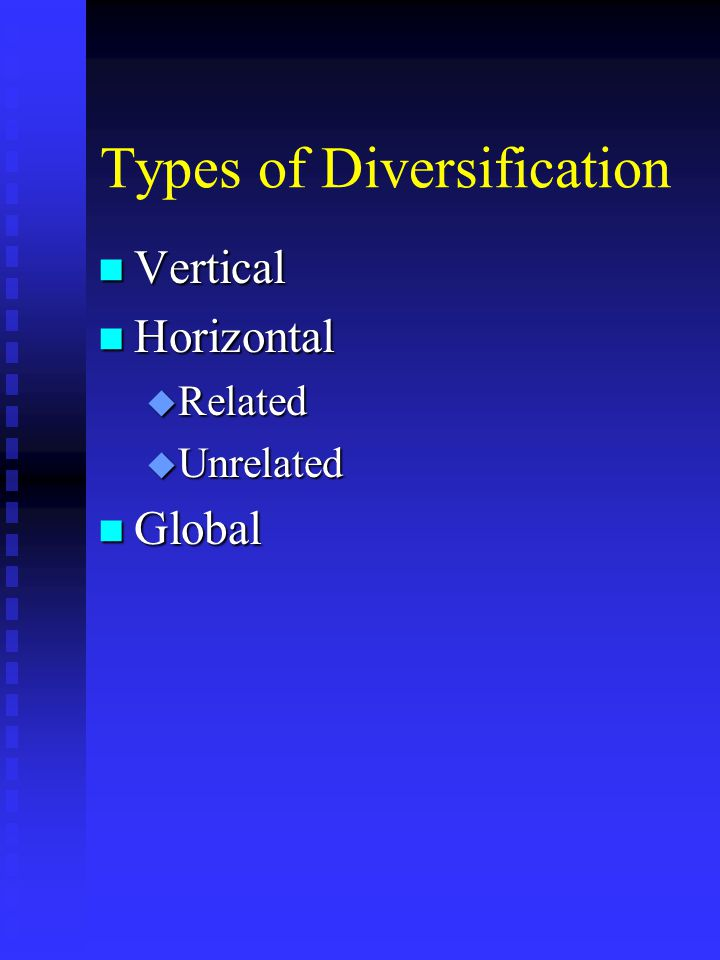 Types of Diversification n Vertical n Horizontal u Related u Unrelated n Global