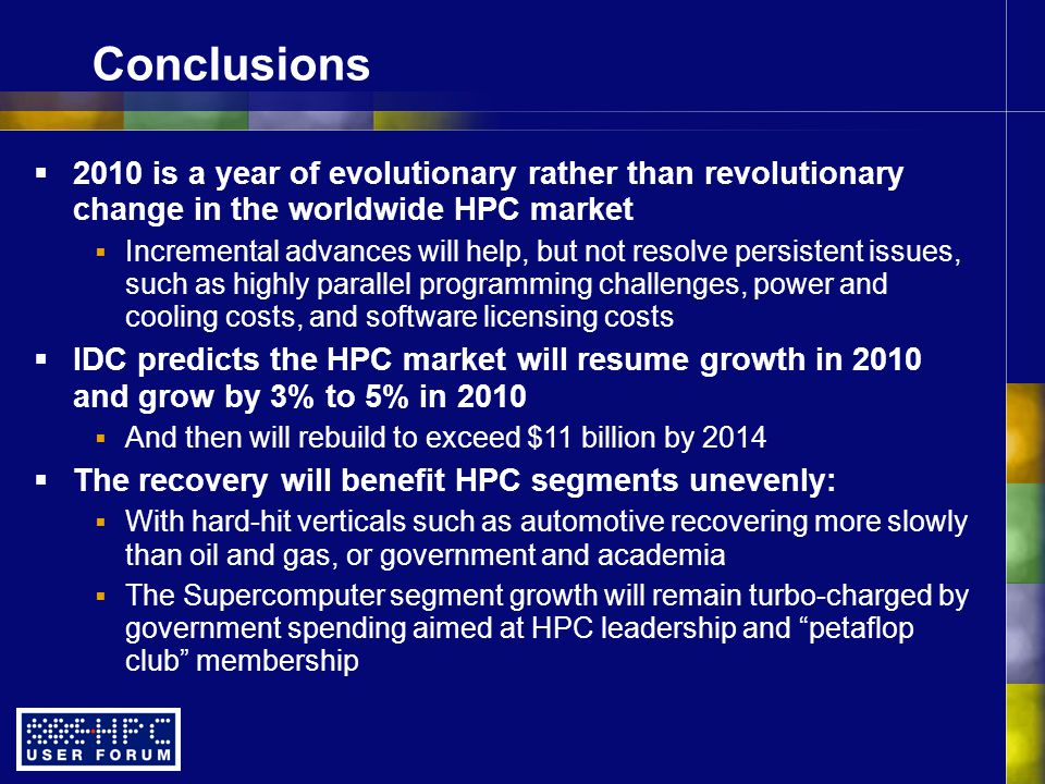 Conclusions  2010 is a year of evolutionary rather than revolutionary change in the worldwide HPC market  Incremental advances will help, but not resolve persistent issues, such as highly parallel programming challenges, power and cooling costs, and software licensing costs  IDC predicts the HPC market will resume growth in 2010 and grow by 3% to 5% in 2010  And then will rebuild to exceed $11 billion by 2014  The recovery will benefit HPC segments unevenly:  With hard-hit verticals such as automotive recovering more slowly than oil and gas, or government and academia  The Supercomputer segment growth will remain turbo-charged by government spending aimed at HPC leadership and petaflop club membership