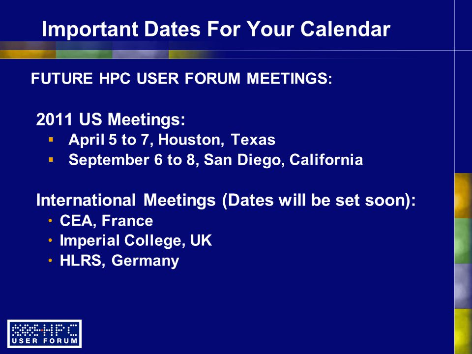Important Dates For Your Calendar FUTURE HPC USER FORUM MEETINGS: 2011 US Meetings:  April 5 to 7, Houston, Texas  September 6 to 8, San Diego, California International Meetings (Dates will be set soon): CEA, France Imperial College, UK HLRS, Germany