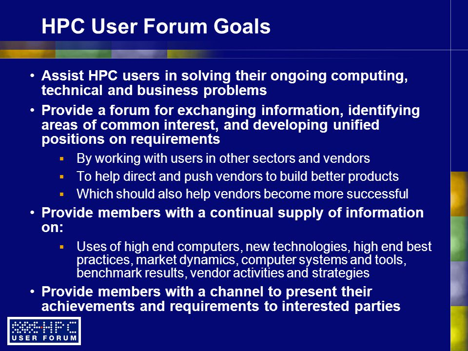 HPC User Forum Goals Assist HPC users in solving their ongoing computing, technical and business problems Provide a forum for exchanging information, identifying areas of common interest, and developing unified positions on requirements  By working with users in other sectors and vendors  To help direct and push vendors to build better products  Which should also help vendors become more successful Provide members with a continual supply of information on:  Uses of high end computers, new technologies, high end best practices, market dynamics, computer systems and tools, benchmark results, vendor activities and strategies Provide members with a channel to present their achievements and requirements to interested parties