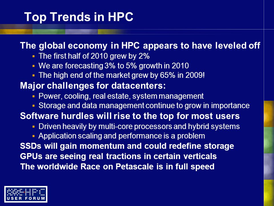 Top Trends in HPC The global economy in HPC appears to have leveled off  The first half of 2010 grew by 2%  We are forecasting 3% to 5% growth in 2010  The high end of the market grew by 65% in 2009.