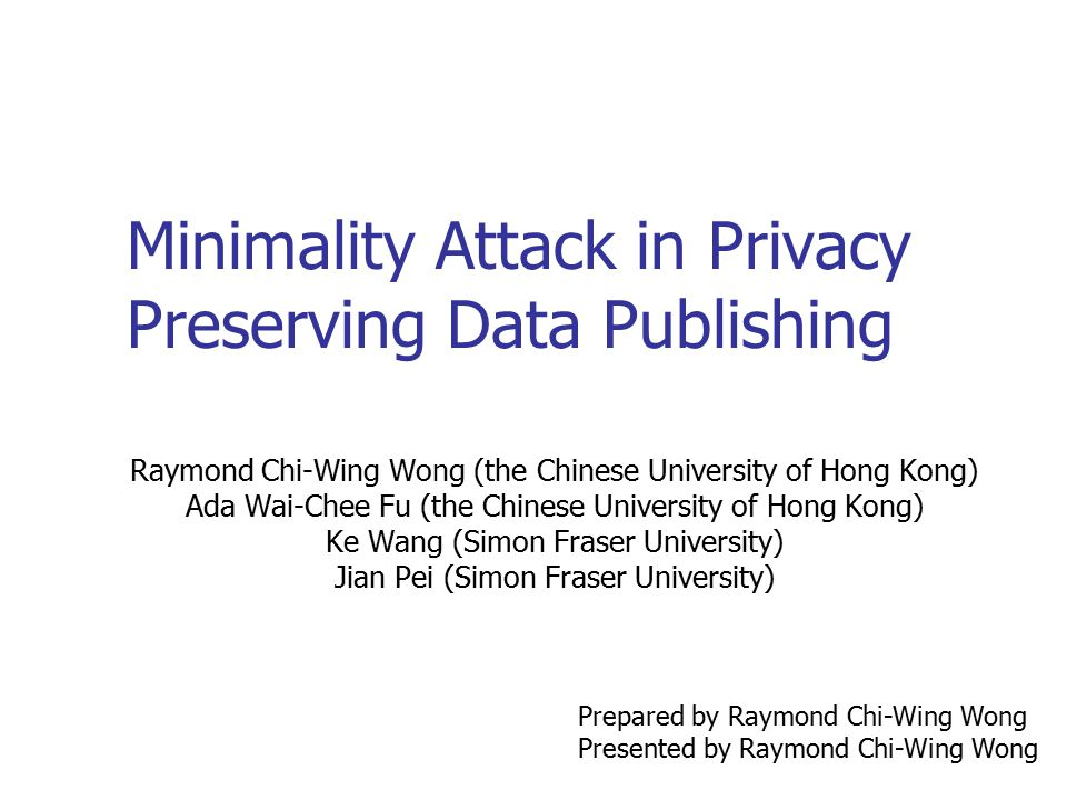 Minimality Attack in Privacy Preserving Data Publishing Raymond Chi-Wing Wong (the Chinese University of Hong Kong) Ada Wai-Chee Fu (the Chinese Unive