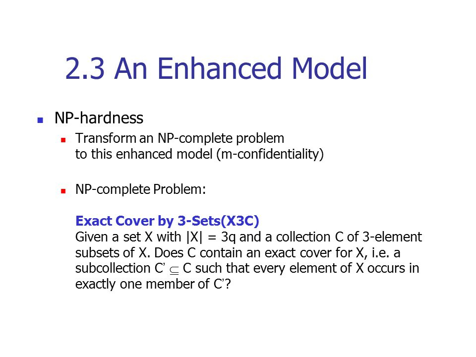 2.3 An Enhanced Model NP-hardness Transform an NP-complete problem to this enhanced model (m-confidentiality) NP-complete Problem: Exact Cover by 3-Se