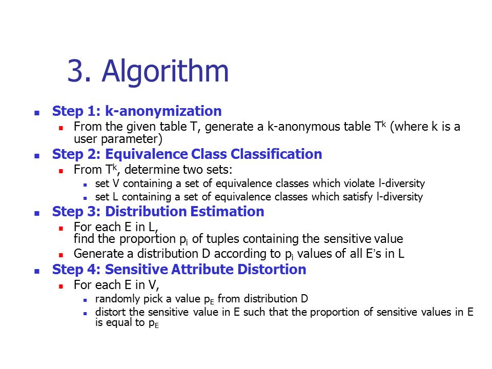 3. Algorithm Step 1: k-anonymization From the given table T, generate a k-anonymous table T k (where k is a user parameter) Step 2: Equivalence Class