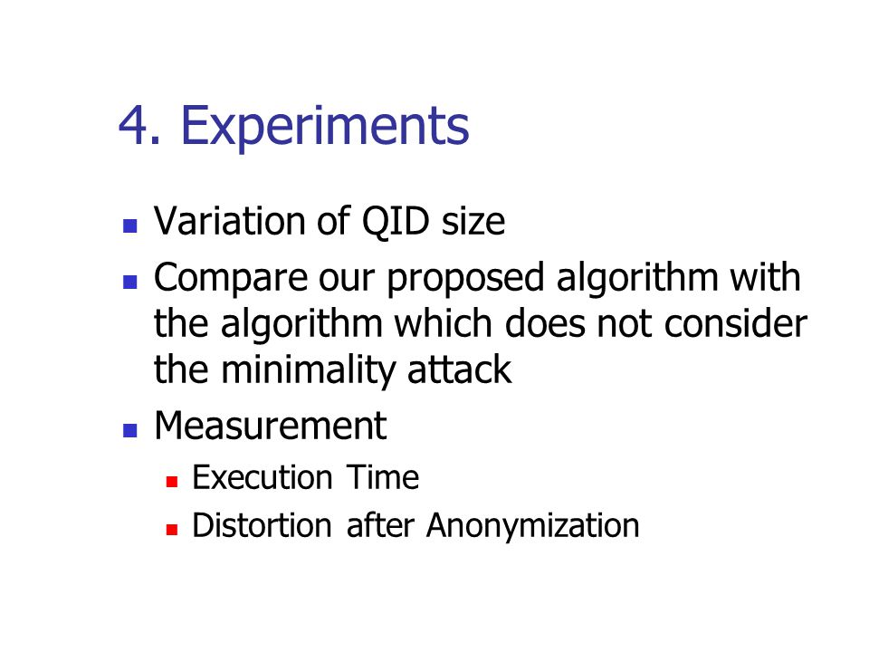 4. Experiments Variation of QID size Compare our proposed algorithm with the algorithm which does not consider the minimality attack Measurement Execu