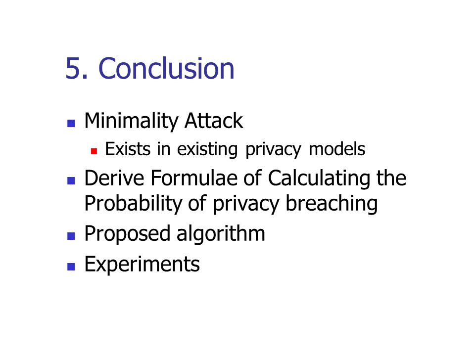 5. Conclusion Minimality Attack Exists in existing privacy models Derive Formulae of Calculating the Probability of privacy breaching Proposed algorit