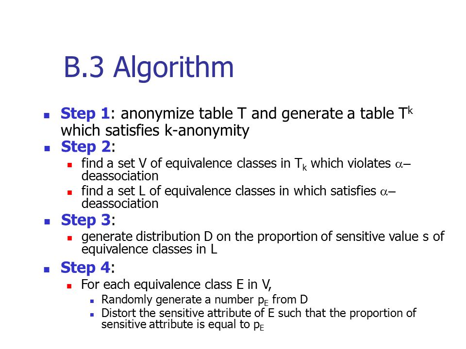 B.3 Algorithm Step 1: anonymize table T and generate a table T k which satisfies k-anonymity Step 2: find a set V of equivalence classes in T k which violates  – deassociation find a set L of equivalence classes in which satisfies  – deassociation Step 3: generate distribution D on the proportion of sensitive value s of equivalence classes in L Step 4: For each equivalence class E in V, Randomly generate a number p E from D Distort the sensitive attribute of E such that the proportion of sensitive attribute is equal to p E