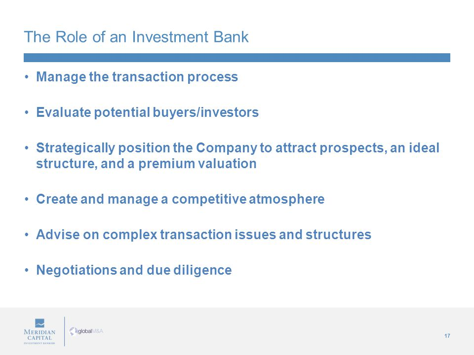 17 The Role of an Investment Bank Manage the transaction process Evaluate potential buyers/investors Strategically position the Company to attract prospects, an ideal structure, and a premium valuation Create and manage a competitive atmosphere Advise on complex transaction issues and structures Negotiations and due diligence