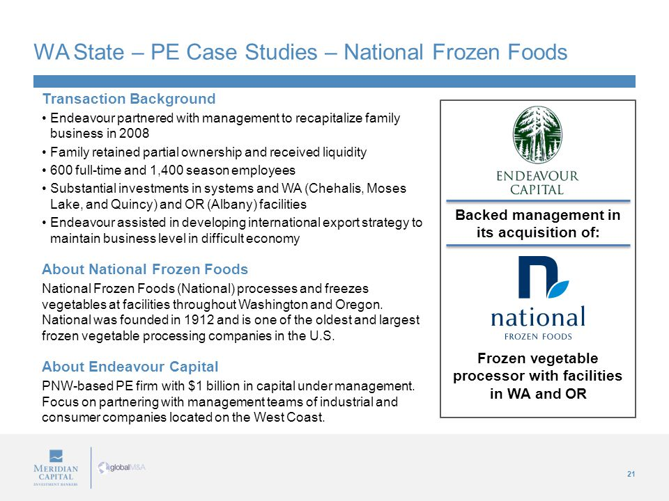 21 WA State – PE Case Studies – National Frozen Foods Transaction Background Endeavour partnered with management to recapitalize family business in 2008 Family retained partial ownership and received liquidity 600 full-time and 1,400 season employees Substantial investments in systems and WA (Chehalis, Moses Lake, and Quincy) and OR (Albany) facilities Endeavour assisted in developing international export strategy to maintain business level in difficult economy About National Frozen Foods National Frozen Foods (National) processes and freezes vegetables at facilities throughout Washington and Oregon.