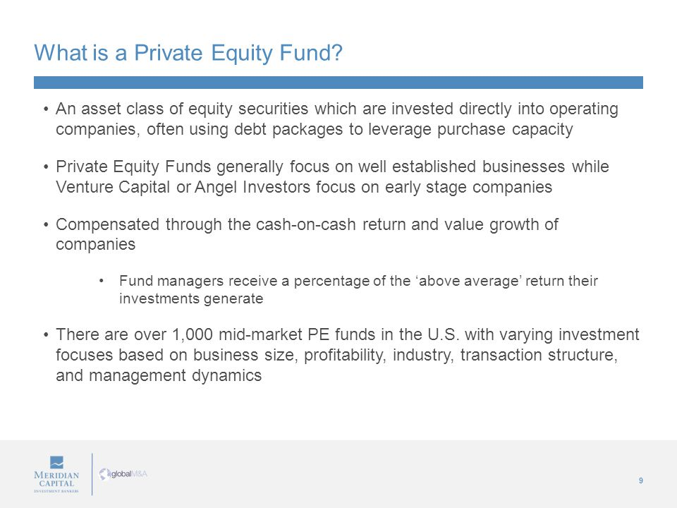 9 What is a Private Equity Fund? An asset class of equity securities which are invested directly into operating companies, often using debt packages t