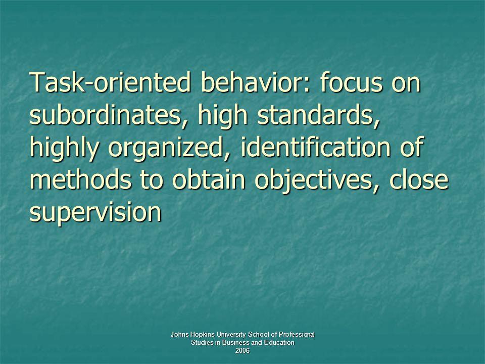 Johns Hopkins University School of Professional Studies in Business and Education 2006 Task-oriented behavior: focus on subordinates, high standards,