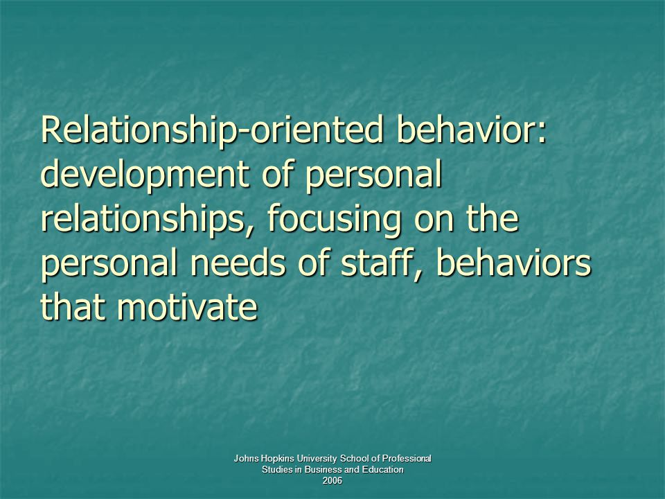 Johns Hopkins University School of Professional Studies in Business and Education 2006 Relationship-oriented behavior: development of personal relationships, focusing on the personal needs of staff, behaviors that motivate