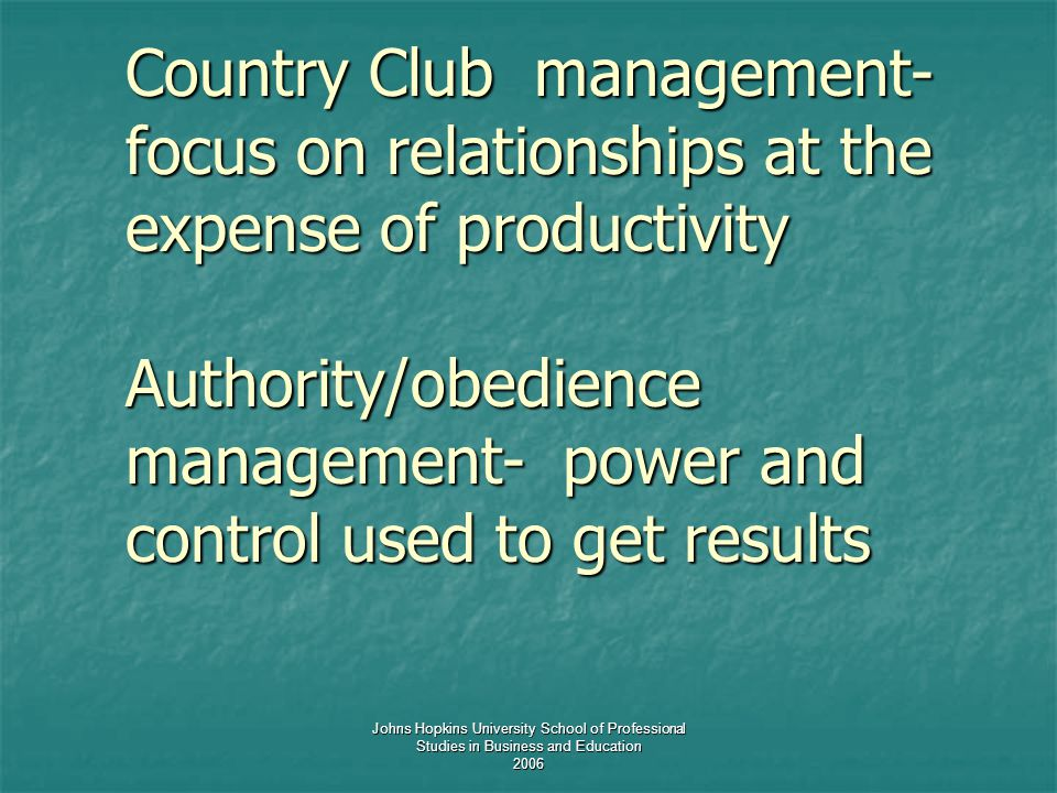 Johns Hopkins University School of Professional Studies in Business and Education 2006 Country Club management- focus on relationships at the expense of productivity Authority/obedience management- power and control used to get results Country Club management- focus on relationships at the expense of productivity Authority/obedience management- power and control used to get results