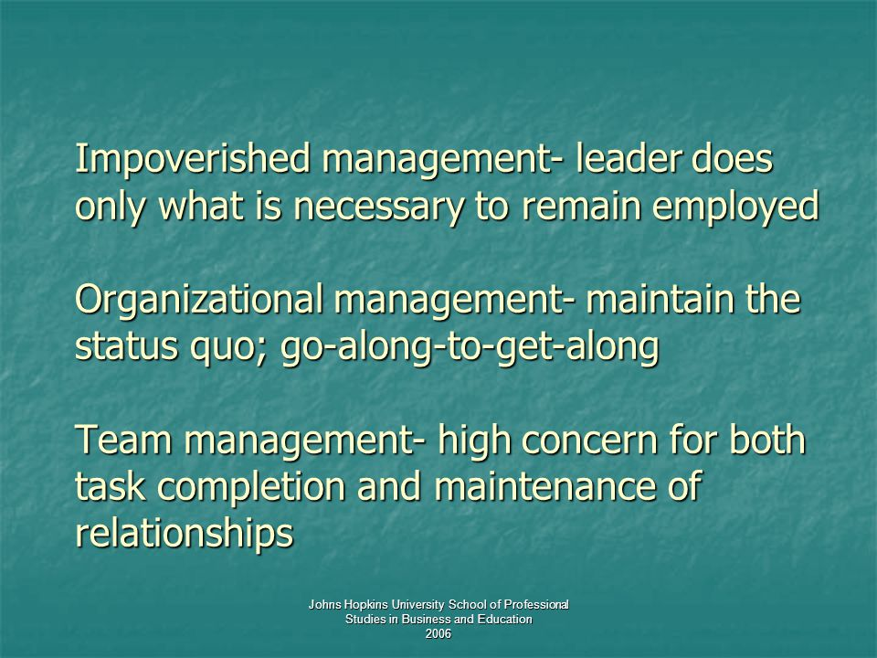 Johns Hopkins University School of Professional Studies in Business and Education 2006 Impoverished management- leader does only what is necessary to remain employed Organizational management- maintain the status quo; go-along-to-get-along Team management- high concern for both task completion and maintenance of relationships