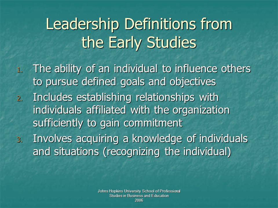 Johns Hopkins University School of Professional Studies in Business and Education 2006 Leadership Definitions from the Early Studies 1. The ability of