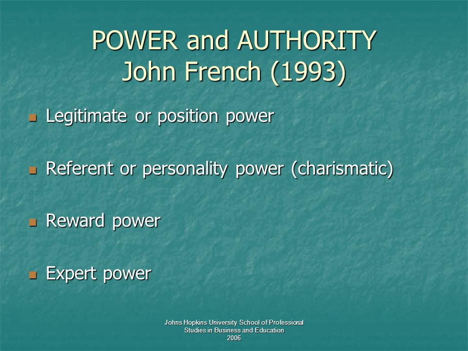 Johns Hopkins University School of Professional Studies in Business and Education 2006 POWER and AUTHORITY John French (1993) Legitimate or position power Legitimate or position power Referent or personality power (charismatic) Referent or personality power (charismatic) Reward power Reward power Expert power Expert power