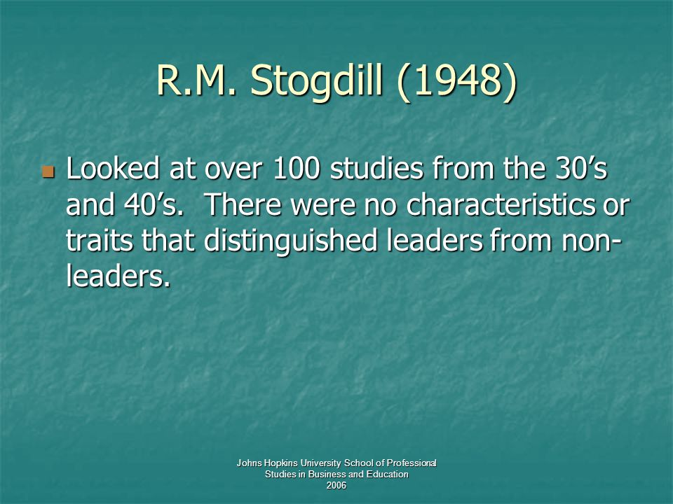 Johns Hopkins University School of Professional Studies in Business and Education 2006 R.M. Stogdill (1948) Looked at over 100 studies from the 30's a