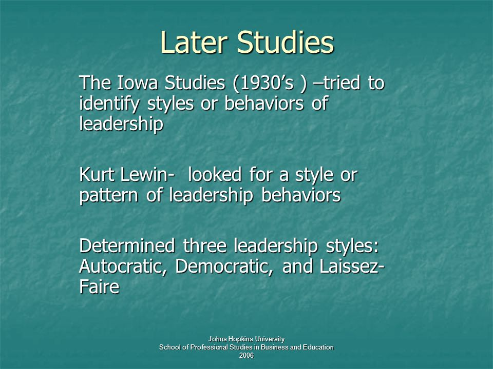 Johns Hopkins University School of Professional Studies in Business and Education 2006 Later Studies The Iowa Studies (1930's ) –tried to identify styles or behaviors of leadership Kurt Lewin- looked for a style or pattern of leadership behaviors Determined three leadership styles: Autocratic, Democratic, and Laissez- Faire
