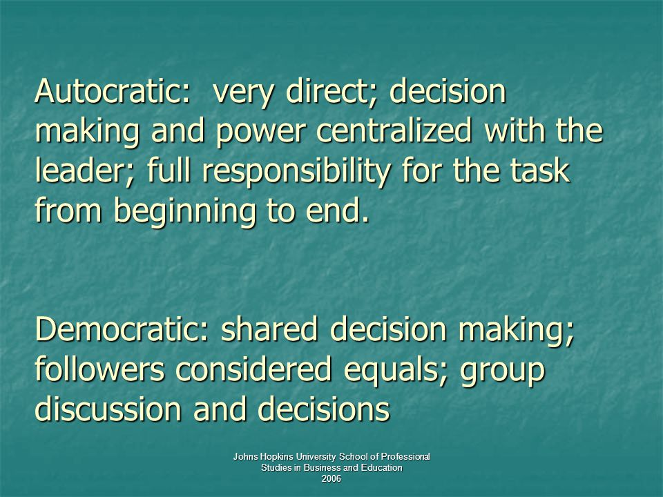 Johns Hopkins University School of Professional Studies in Business and Education 2006 Autocratic: very direct; decision making and power centralized