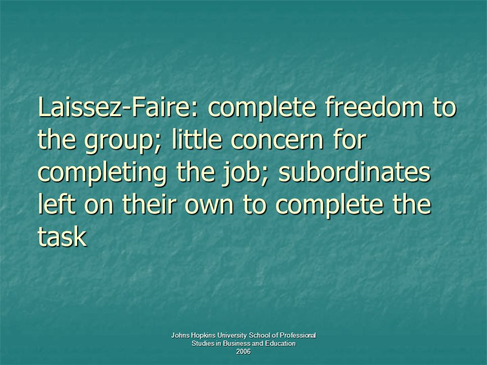 Johns Hopkins University School of Professional Studies in Business and Education 2006 Laissez-Faire: complete freedom to the group; little concern for completing the job; subordinates left on their own to complete the task