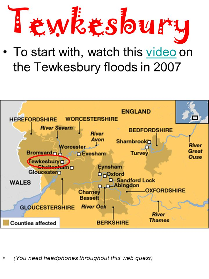 Tewkesbury To start with, watch this video on the Tewkesbury floods in 2007video (You need headphones throughout this web quest)