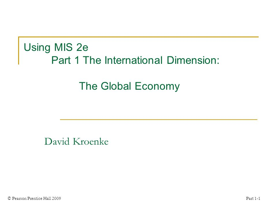 © Pearson Prentice Hall 2009 Part 1-1 Using MIS 2e Part 1 The International Dimension: The Global Economy David Kroenke
