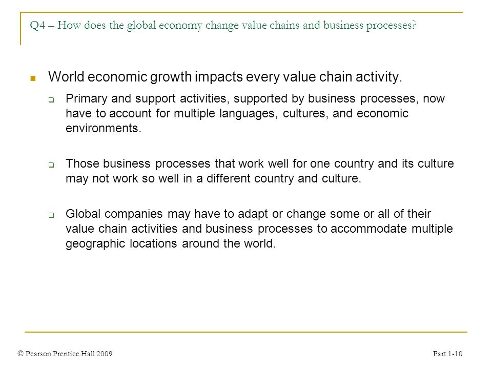 © Pearson Prentice Hall 2009 Part 1-10 Q4 – How does the global economy change value chains and business processes? World economic growth impacts ever