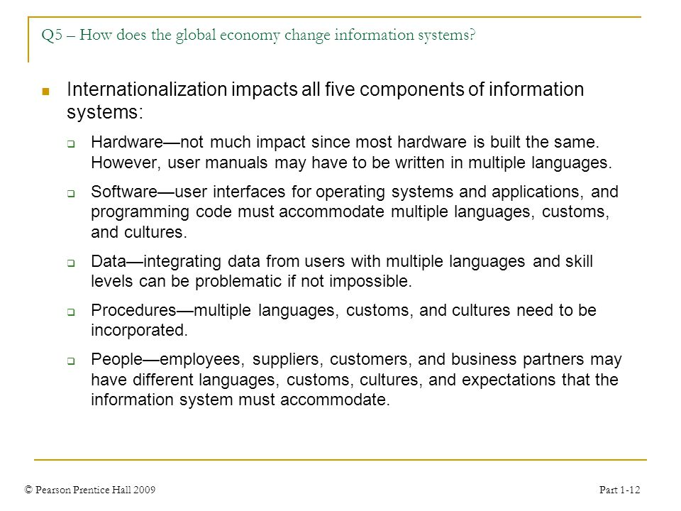 © Pearson Prentice Hall 2009 Part 1-12 Q5 – How does the global economy change information systems? Internationalization impacts all five components o