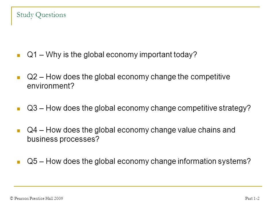 © Pearson Prentice Hall 2009 Part 1-2 Study Questions Q1 – Why is the global economy important today.