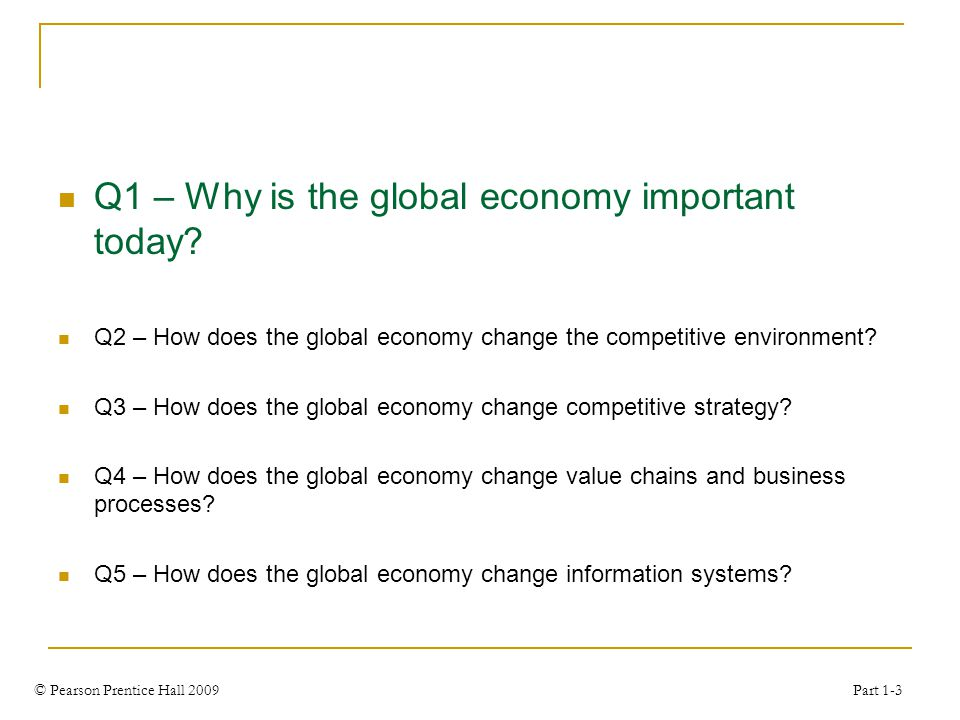 © Pearson Prentice Hall 2009 Part 1-3 Q1 – Why is the global economy important today? Q2 – How does the global economy change the competitive environm
