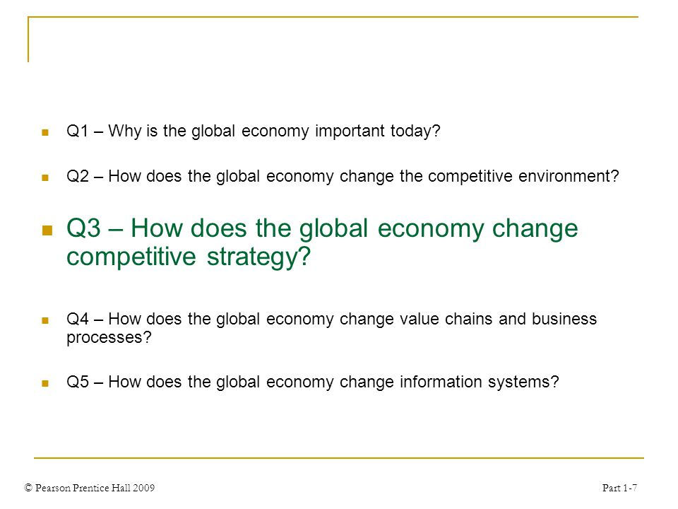 © Pearson Prentice Hall 2009 Part 1-7 Q1 – Why is the global economy important today.