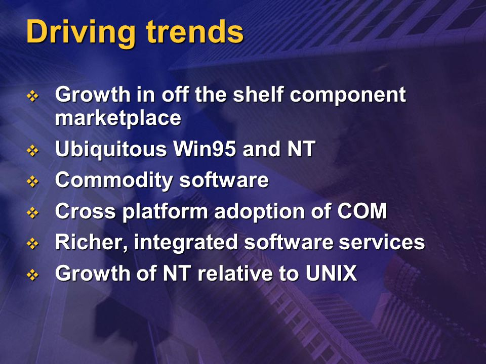 Driving trends  Growth in off the shelf component marketplace  Ubiquitous Win95 and NT  Commodity software  Cross platform adoption of COM  Richer, integrated software services  Growth of NT relative to UNIX