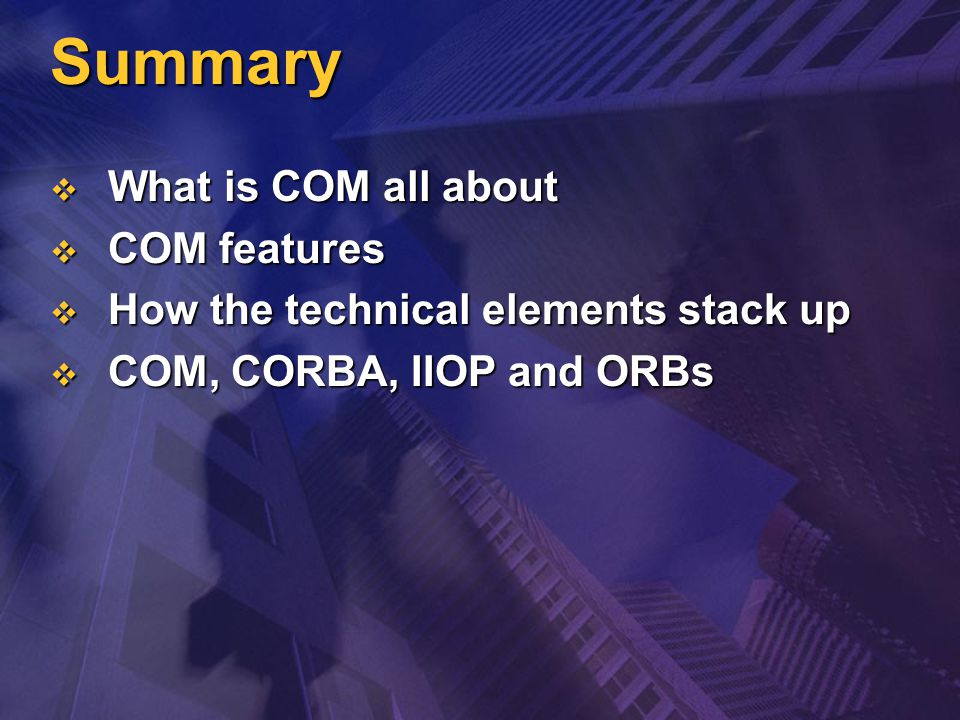 Summary  What is COM all about  COM features  How the technical elements stack up  COM, CORBA, IIOP and ORBs