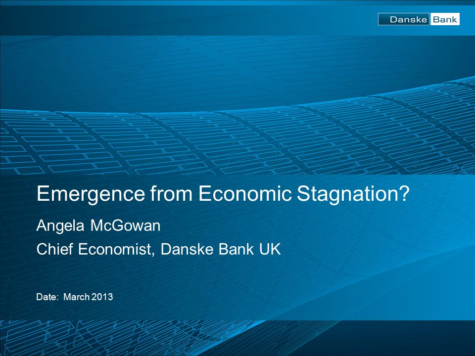 Emergence from Economic Stagnation Angela McGowan Chief Economist, Danske Bank UK Date: March 2013