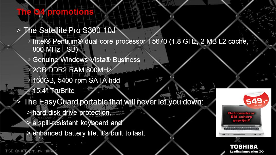 TISB Q4 07B preview slide: 9 The Q4 promotions  The Satellite Pro S300-10J Intel® Pentium® dual-core processor T5670 (1,8 GHz, 2 MB L2 cache, 800 MHz FSB) Genuine Windows Vista® Business 2GB DDR2 RAM 800MHz 160GB, 5400 rpm SATA hdd 15,4 TruBrite  The EasyGuard portable that will never let you down:  hard disk drive protection,  a spill-resistant keyboard and  enhanced battery life: it's built to last.