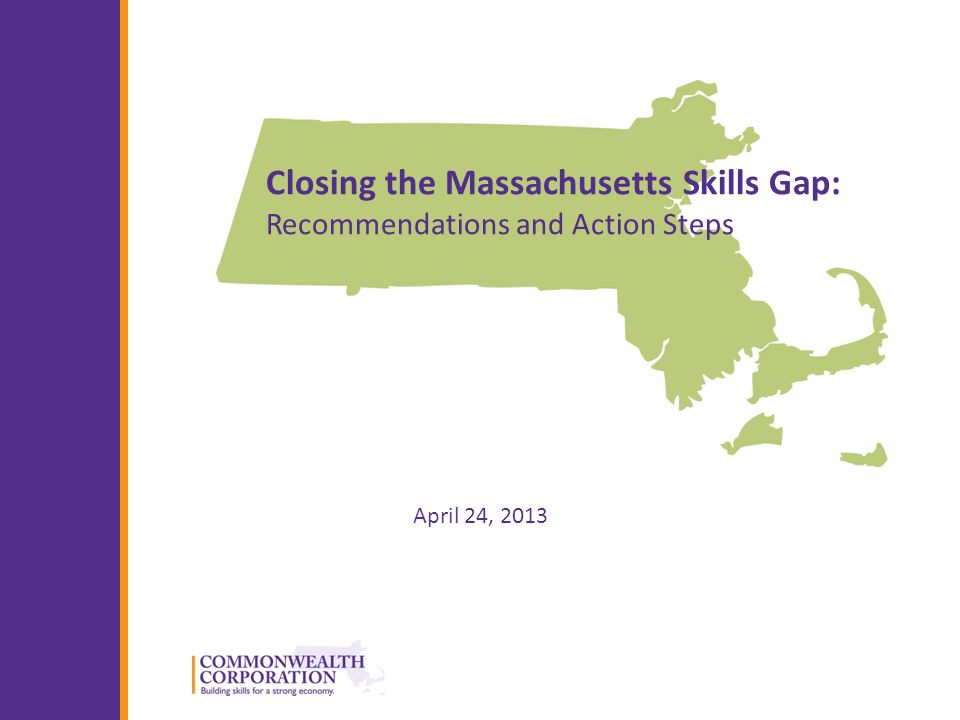 © 2013 Commonwealth Corporation 1 Closing the Massachusetts Skills Gap: Recommendations and Action Steps April 24, 2013